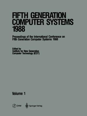 Fifth Generation Computer Systems 1988: Volume 1 Proceedings of the International Conference on Fifth Generation Computer Systems 1988 Tokyo, Japan November 28 December 2, 1988 Institute for New Generation Computer Technology (Icot)