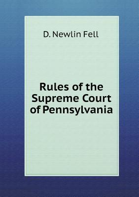 Rules of the Supreme Court of Pennsylvania  by  D. Newlin Fell