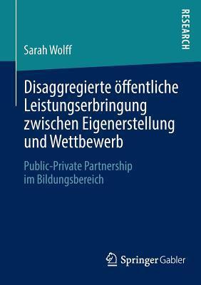 Disaggregierte Offentliche Leistungserbringung Zwischen Eigenerstellung Und Wettbewerb: Public-Private Partnership Im Bildungsbereich Sarah Wolff