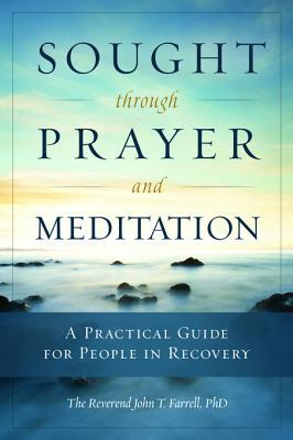 Sought Through Prayer and Meditation: A Practical Guide for People in Recovery  by  John T Farrell