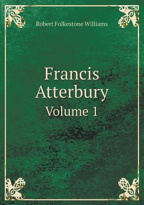 Francis Atterbury Volume 1  by  Robert Folkestone Williams
