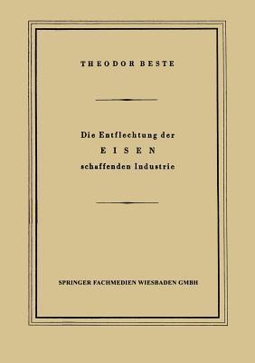 Die Entflechtung Der Eisen Schaffenden Industrie: Eine Betriebswirtschaftliche Studie  by  Theodor Beste