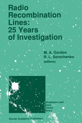 Radio Recombination Lines: 25 Years of Investigation: Proceeding of the 125th Colloquium of the International Astronomical Union, Held in Puschino, U.S.S.R., September 11 16, 1989 M a Gordon