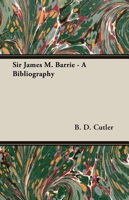 Sir James M. Barrie - A Bibliography B.D. Cutler