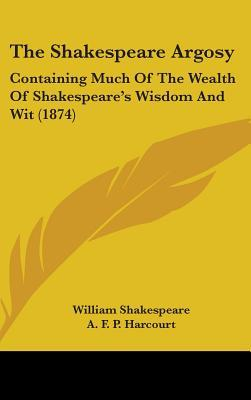 The Shakespeare Argosy: Containing Much of the Wealth of Shakespeares Wisdom and Wit (1874)  by  William Shakespeare