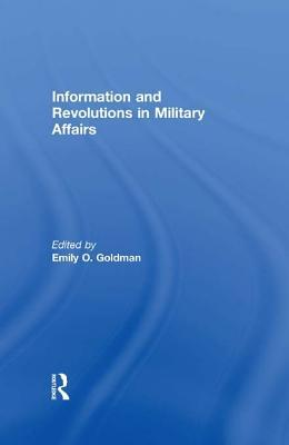 Information & Revolutions in Military Affairs  by  Emily O. Goldman