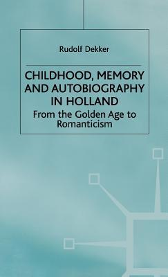 Childhood, Memory And Autobiography In Holland: From The Golden Age To Romanticism  by  Rudolf Dekker