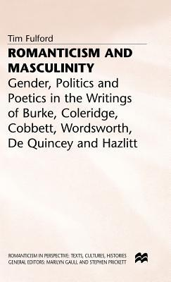 Romanticism And Masculinity: Gender, Politics, And Poetics In The Writings Of Burke, Coleridge, Cobbett, Wordsworth, De Quincey, And Hazlitt Tim Fulford