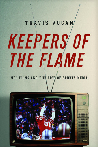 Keepers of the Flame: NFL Films and the Rise of Sports Media