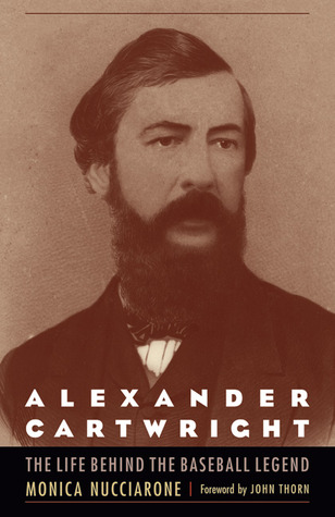Alexander Cartwright: The Life behind the Baseball Legend  by  Monica Nucciarone