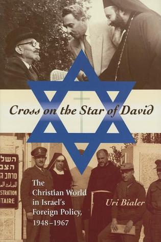 Cross on the Star of David: The Christian World in Israels Foreign Policy, 1948-1967 Uri Bialer