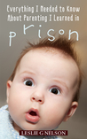 Everything I Needed to Know About Parenting I Learned in Prison by Leslie G. Nelson