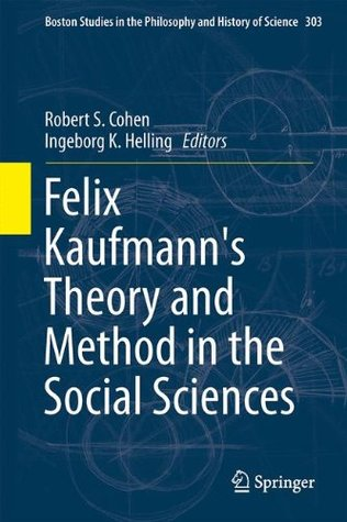 Felix Kaufmanns Theory and Method in the Social Sciences Robert S. Cohen