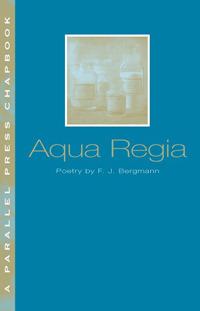 Aqua Regia (Parallel Press Chapbook Series) F.J. Bergmann