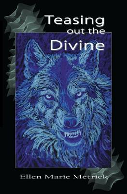 Teasing Out the Divine  by  Ellen Marie Metrick