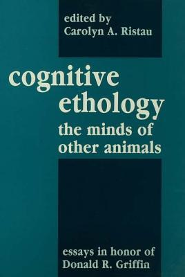 Cognitive Ethology: Essays in Honor of Donald R. Griffin  by  Carolyn A. Ristau