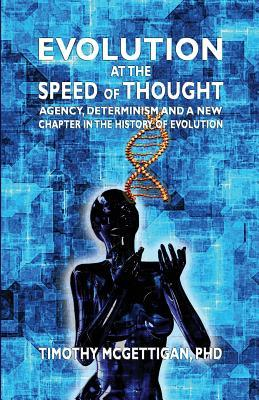Evolution at the Speed of Thought: Agency, Determinisn and a New Chapter in the History of Evolution Timothy McGettigan