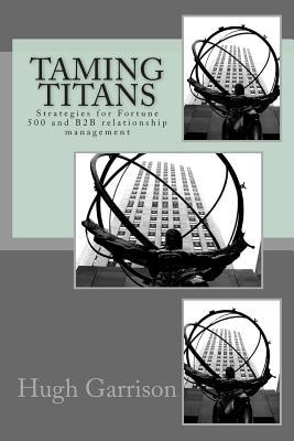 Taming Titans: Strategies for Fortune 500 and B2B Relationship Management  by  Hugh Garrison
