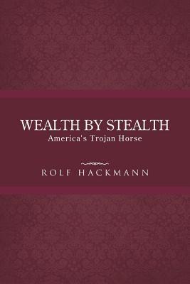 Wealth Stealth: Americas Trojan Horse by Rolf Hackmann
