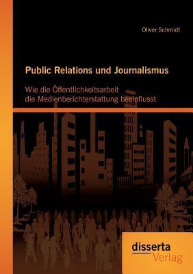Public Relations Und Journalismus: Wie Die Offentlichkeitsarbeit Die Medienberichterstattung Beeinflusst  by  Oliver Schmidt