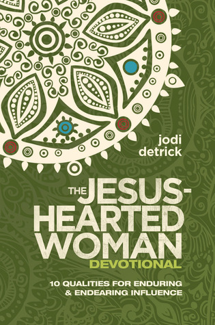 The Jesus-Hearted Woman Devotional: 10 Qualities for Enduring and Endearing Influence Jodi Detrick