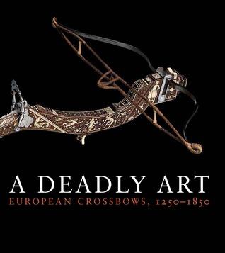 A Deadly Art: European Crossbows, 1250–1850  by  Dirk H. Breiding