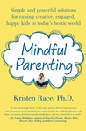 Mindful Parenting: Simple and Powerful Solutions for Raising Creative, Engaged, Happy Kids in Today's Hectic World