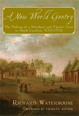 A New World Gentry: The Making of a Merchant and Planter Class in South Carolina, 1670-1770 Richard Waterhouse