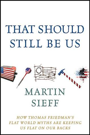 That Should Still Be Us: How Thomas Friedmans Flat World Myths Are Keeping Us Flat on Our Backs  by  Martin Sieff