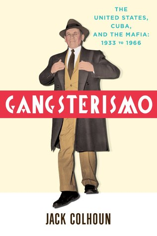 Gangsterismo: The United States, Cuba, and the Mafia, 1933 to 1966  by  Jack Colhoun