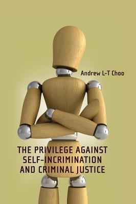 The Privilege Against Self-Incrimination and Criminal Justice Andrew L-T Choo