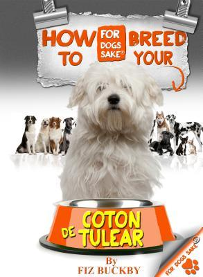 How to Breed Your Coton de Tulear: Responsible Breeding for Coton de Tulear Owners Fiz Buckby