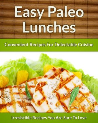 Paleo Lunch Recipes - On The Go Healthy Additions To Delectable Cuisine  by  Scarlett Aphra