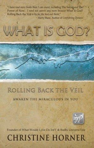 What Is God? Rolling Back the Veil Christine Horner