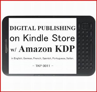 DIGITAL PUBLISHING 1: Amazon KDP How to Self-Publish and Sell Your Own Best Seller e-Book on Amazons Kindle with Amazon KDP: Kindle Direct Publishing ... Spanish, Portuguese, Italian. - TKP 0011 -  by  Tatsuhiko Kadoya