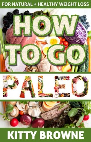 How to Go PALEO: Natural and Healthy Weight Loss Kitty Browne