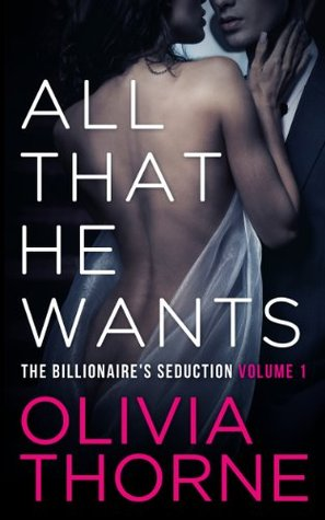 All That He Wants, Volume 1 (The Billionaire's Seduction, #1-4) by Olivia Thorne