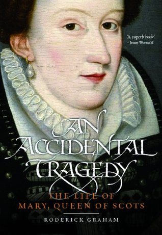 An Accidental Tragedy: The Life of Mary, Queen of Scots Roderick Graham