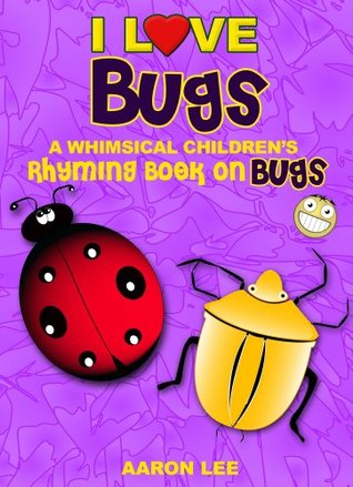 I Love Bugs! (A Whimsical Childrens Rhyming Book On Bugs) (I Love Books) Aaron Lee