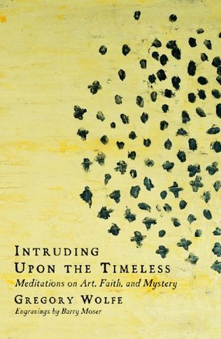 Intruding upon the Timeless: Meditations on Art, Faith, and Mystery Gregory Wolfe