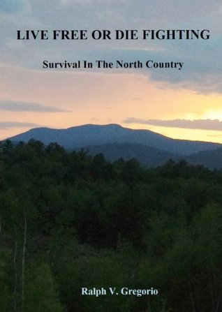 LIVE FREE OR DIE FIGHTING : Survival In The North Country  by  Ralph V. Gregorio