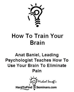 How To Train Your Brain: Anat Baniel, Leading Psychologist Teaches How ToUse Your Brain To EliminatePain  by  Michael Senoff