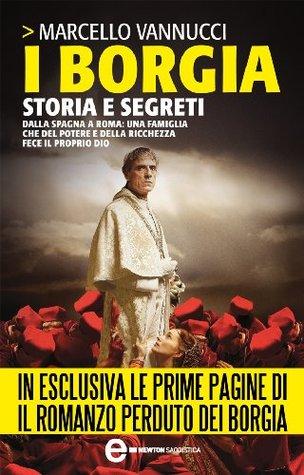 I Borgia. Storia e segreti Marcello Vannucci