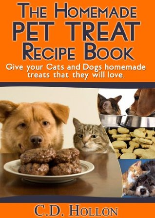 The Homemade Pet Treat Recipe Book - Fun and Easy Homemade Cat and Dog Treats  by  C.D. Hollon