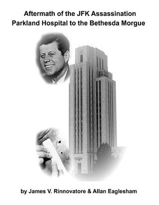 Aftermath of the JFK Assassination: Parkland Hospital to the Bethesda Morgue  by  James V. Rinnovatore
