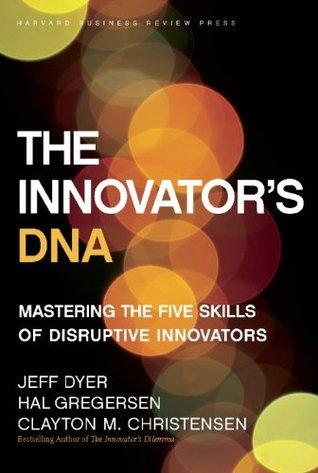 The Innovators DNA: Mastering the Five Skills of Disruptive Innovators  by  Clayton M. Christensen