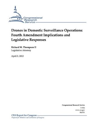 Drones in Domestic Surveillance Operations: Fourth Amendment Implications and Legislative Responses  by  Thompson II, Richard M.