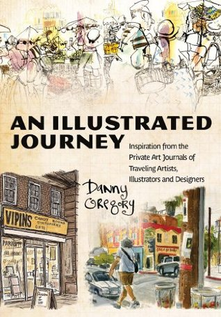 An Illustrated Journey: Inspiration From the Private Art Journals of Traveling Artists, Illustrators and Designers  by  Danny Gregory