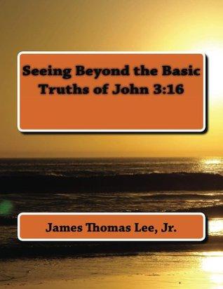 Seeing Beyond the Basic Truths of John 3:16 Lee Jr, James Thomas