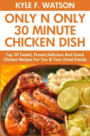 Only And Only 30 Minute Chicken Dishes: Latest Collection of Top 30 Tested, Proven, Most-Wanted Delicious And Quick Chicken Recipes For You and Your Great Family Kyle F.  Watson